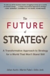 Ebook in inglese Future of Strategy: A Transformative Approach to Strategy for a World That Won t Stand Still Aurik, Johan , Fabel, Martin , Jonk, Gillis