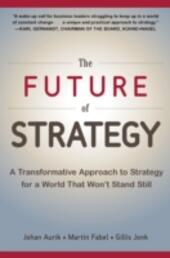 Future of Strategy: A Transformative Approach to Strategy for a World That Won t Stand Still
