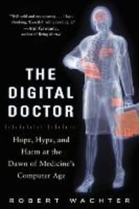 The Digital Doctor: Hope, Hype, and Harm at the Dawn of Medicine's Computer Age - Robert M. Wachter - cover