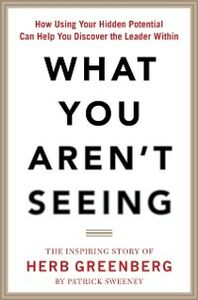 Ebook in inglese What You Aren't Seeing: How Using Your Hidden Potential Can Help You Discover the Leader Within, The Inspiring Story of Herb Greenberg Sweeney, Patrick