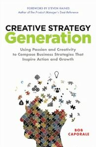 Ebook in inglese Creative Strategy Generation: Using Passion and Creativity to Compose Business Strategies That Inspire Action and Growth Caporale, Bob