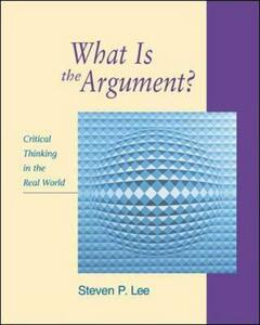 What is the Argument?: Critical Thinking in the Real World - Steven P. Lee - cover