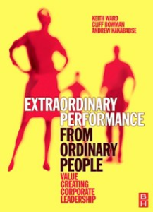 Ebook in inglese Extraordinary Performance from Ordinary People Bowman, Cliff , Kakabadse, Andrew , Ward, Keith