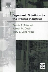 Ebook in inglese Ergonomic Solutions for the Process Industries Attwood, Dennis A. , Danz-Reece, Mary E. , Joseph M. Deeb, Ph.D., CPE, M.Erg.S.