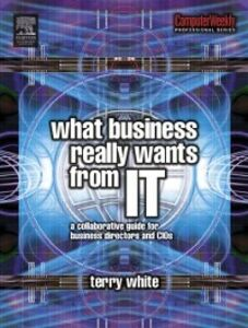 Foto Cover di What Business Really Wants from IT, Ebook inglese di Terry White, edito da Elsevier Science