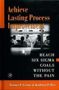 Foto Cover di Achieve Lasting Process Improvement, Ebook inglese di Bennet P. Lientz,Kathryn P. Rea, edito da Elsevier Science