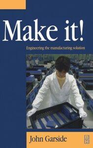 Foto Cover di Make It! The Engineering Manufacturing Solution, Ebook inglese di John Garside, edito da Elsevier Science