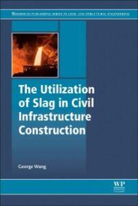 Foto Cover di Utilization of Slag in Civil Infrastructure Construction, Ebook inglese di George C. Wang, edito da Elsevier Science