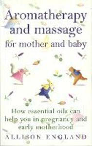 Aromatherapy And Massage For Mother And Baby - Allison England - cover