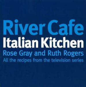 River Cafe Italian Kitchen: Includes all the recipes from the major TV series - Rose Gray,Ruth Rogers - cover