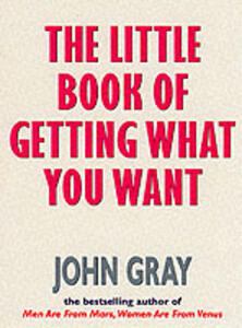 The Little Book Of Getting What You Want And Wanting What You Have - John Gray - cover
