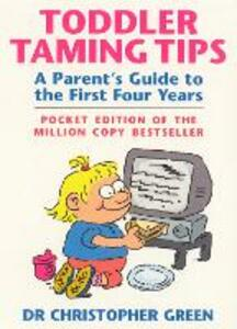 Toddler Taming Tips: A Parent's Guide to the First Four Years - Pocket Edition - Christopher Green - cover