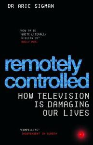 Remotely Controlled: How television is damaging our lives - Aric Sigman - cover