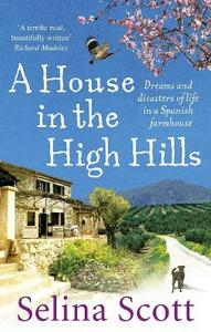 A House in the High Hills: Dreams and Disasters of Life in a Spanish Farmhouse - Selina Scott - cover