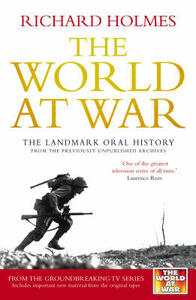 The World at War: The Landmark Oral History from the Previously Unpublished Archives - Richard Holmes - cover