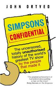 Simpsons Confidential: The uncensored, totally unauthorised history of the world's greatest TV show by the people that made it - John Ortved - cover