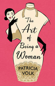 The Art of Being a Woman: My Mother, Schiaparelli, and Me - Patricia Volk - cover