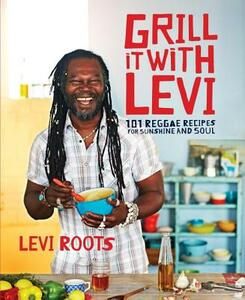 Grill it with Levi: 101 Reggae Recipes for Sunshine and Soul - Levi Roots - cover