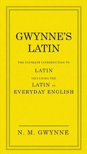 Gwynne's Latin: The Ultimate Introduction to Latin Including the Latin in Everyday English - N.M. Gwynne - cover