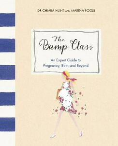 The Bump Class: An Expert Guide to Pregnancy, Birth and Beyond - Marina Fogle,Chiara Hunt - cover