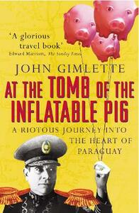 At the Tomb of the Inflatable Pig: Travels through Paraguay - John Gimlette - cover