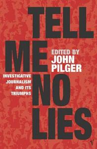 Tell Me No Lies: Investigative Journalism and its Triumphs - John Pilger - cover