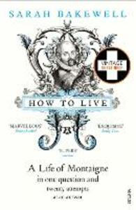 How to Live: A Life of Montaigne in one question and twenty attempts at an answer - Sarah Bakewell - cover