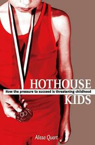 Hothouse Kids: How the Pressure to Succeed is Threatening Childhood - Alissa Quart - cover