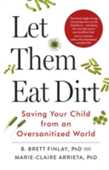 Libro in inglese Let Them Eat Dirt: Saving Your Child from an Over-Sanitized World B. Finlay Marie-Claire Arrieta