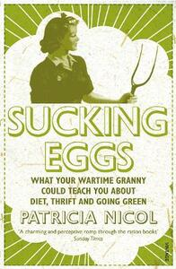 Sucking Eggs: What Your Wartime Granny Could Teach You about Diet, Thrift and Going Green - Patricia Nicol - cover
