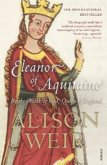 Eleanor Of Aquitaine: By the Wrath of God, Queen of England - Alison Weir - cover