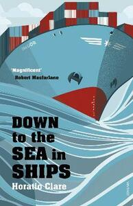 Down To The Sea In Ships: Of Ageless Oceans and Modern Men - Horatio Clare - cover