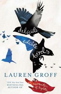 Delicate Edible Birds: And Other Stories - Lauren Groff - cover