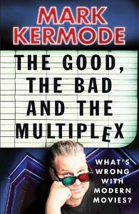 The Good, The Bad and The Multiplex - Mark Kermode - cover
