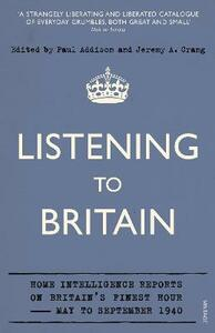Listening to Britain: Home Intelligence Reports on Britain's Finest Hour, May-September 1940 - Paul Addison,Jeremy A. Crang - cover