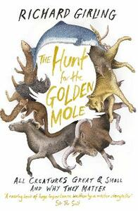 The Hunt for the Golden Mole: All Creatures Great and Small, and Why They Matter - Richard Girling - cover