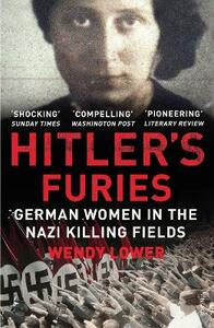 Hitler's Furies: German Women in the Nazi Killing Fields - Wendy Lower - cover
