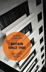 Britain Since 1900 - A Success Story? - Robert Skidelsky - cover