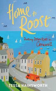 Home to Roost: Putting Down Roots in Cornwall - Tessa Hainsworth - cover