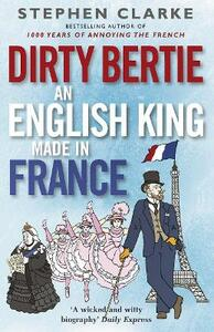 Dirty Bertie: An English King Made in France - Stephen Clarke - cover