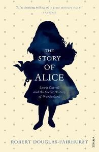 The Story of Alice: Lewis Carroll and The Secret History of Wonderland - Robert Douglas-Fairhurst - cover