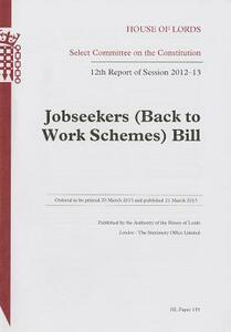 Jobseekers (Back to Work Schemes) Bill: 12th report of session 2012-13 - Great Britain: Parliament: House of Lords: Select Committee on the Constitution - cover