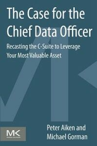 Ebook in inglese Case for the Chief Data Officer Aiken, Peter , Gorman, Michael M.