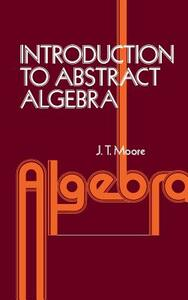 Introduction to Abstract Algebra - John Thomas Moore - cover