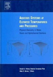 Aqueous Systems at Elevated Temperatures and Pressures: Physical Chemistry in Water, Steam and Hydrothermal Solutions - Palmer - cover