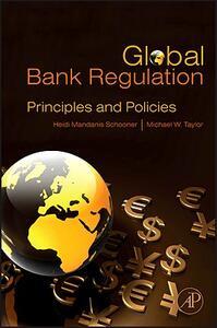 Global Bank Regulation: Principles and Policies - Heidi Mandanis Schooner,Michael W. Taylor - cover