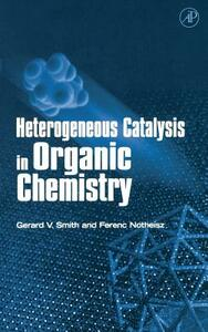 Heterogeneous Catalysis in Organic Chemistry - Gerard V. Smith,Ferenc Notheisz - cover
