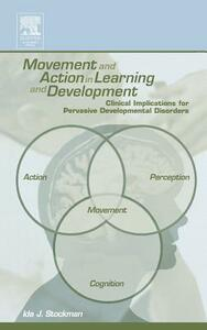 Movement and Action in Learning and Development: Clinical Implications for Pervasive Developmental Disorders - Ida J. Stockman,etc. - cover