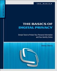 The Basics of Digital Privacy: Simple Tools to Protect Your Personal Information and Your Identity Online - Denny Cherry - cover