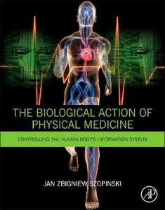 The Biological Action of Physical Medicine: Controlling the Human Body's Information System - Jan Zbigniew Szopinski - cover